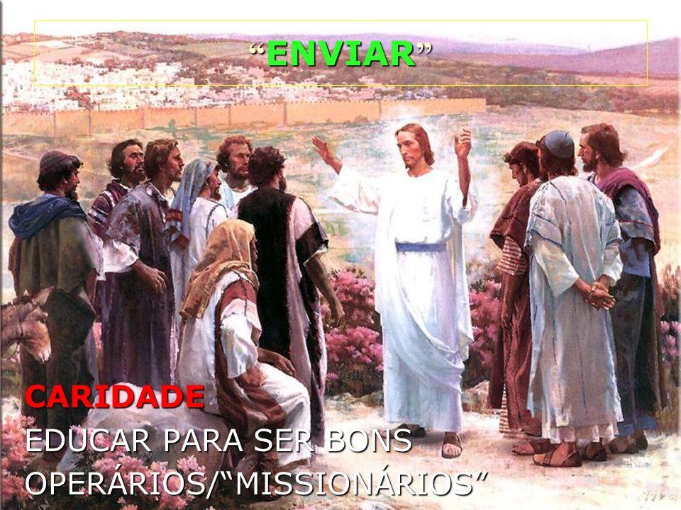 CARIDADE EDUCAR PARA SER BONS OPERÁRIOS/MISSIONÁRIOS ENVIAR ENVIAR