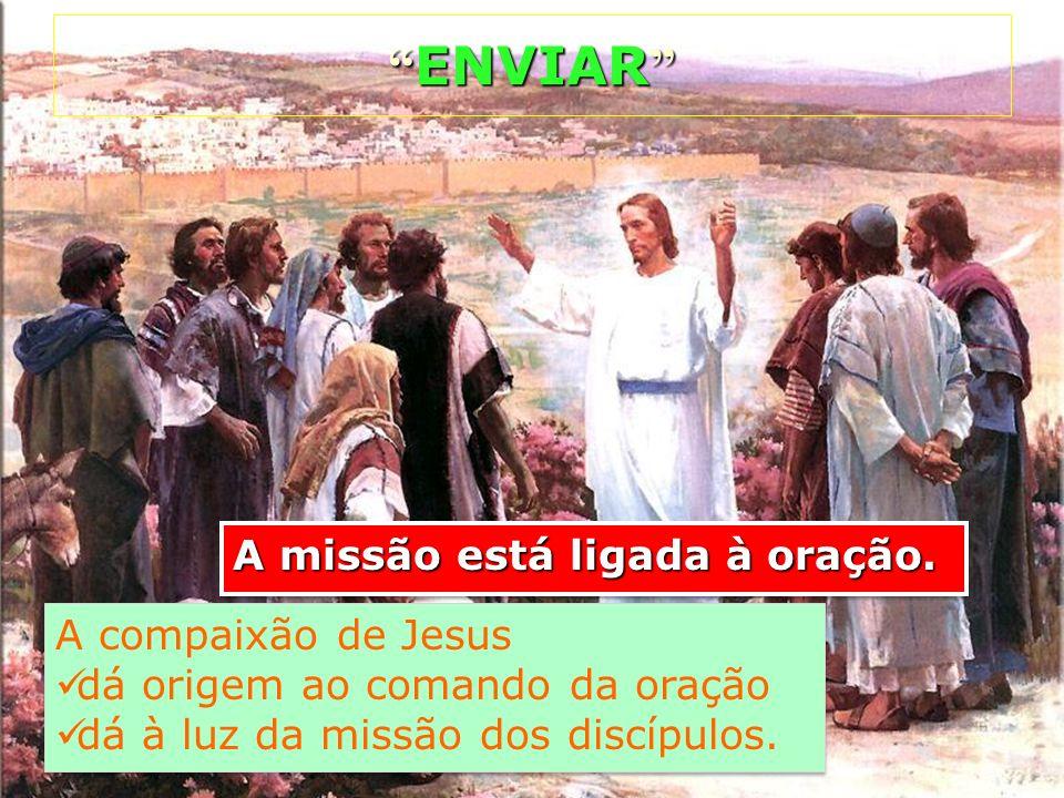 A missão está ligada à oração. ENVIAR ENVIAR A compaixão de Jesus dá origem ao comando da oração dá à luz da missão dos discípulos. A compaixão de Jes