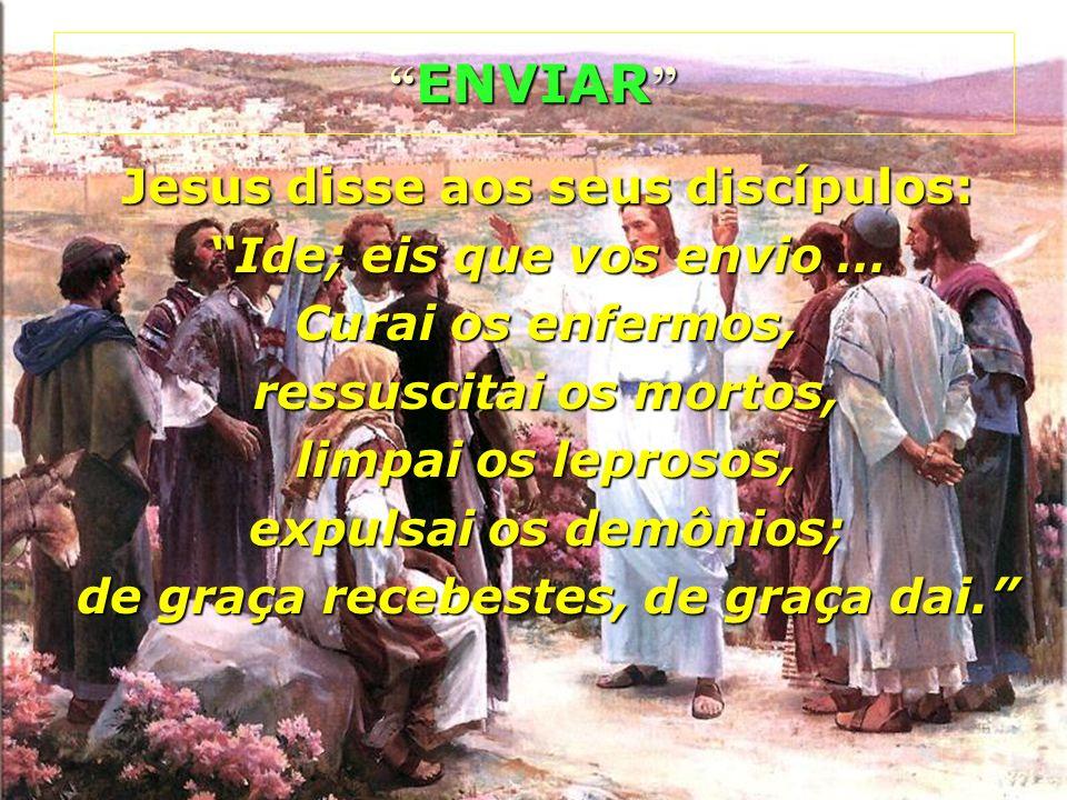 Jesus disse aos seus discípulos: Ide; eis que vos envio … Curai os enfermos, ressuscitai os mortos, limpai os leprosos, expulsai os demônios; de graça