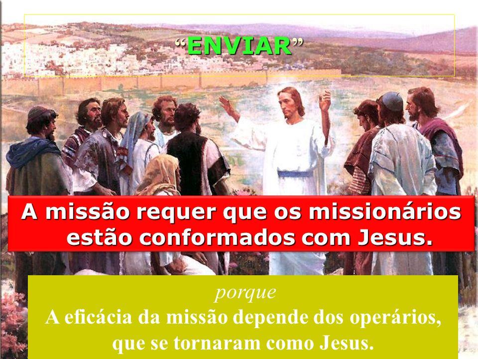A missão requer que os missionários estão conformados com Jesus. ENVIAR ENVIAR porque A eficácia da missão depende dos operários, que se tornaram como