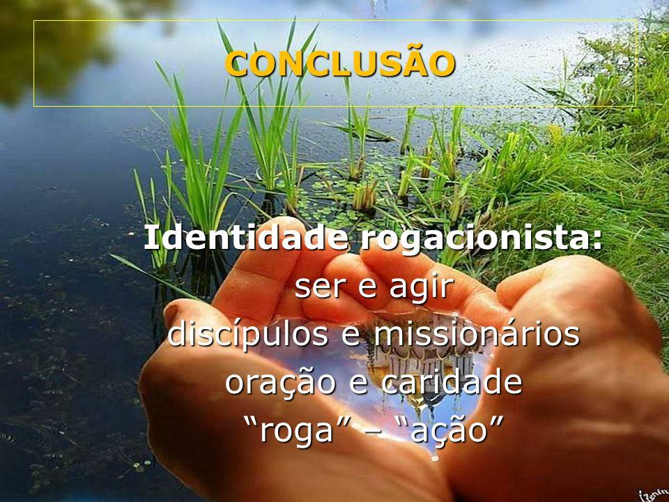 Identidade rogacionista: ser e agir discípulos e missionários oração e caridade roga – ação CONCLUSÃO CONCLUSÃO