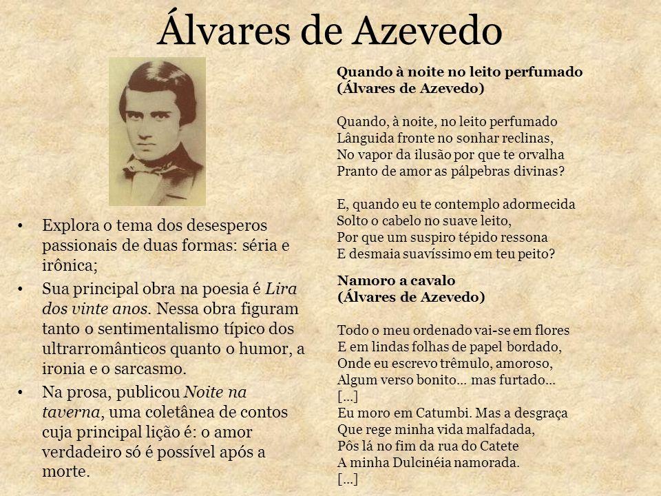 Álvares de Azevedo Explora o tema dos desesperos passionais de duas formas: séria e irônica; Sua principal obra na poesia é Lira dos vinte anos. Nessa