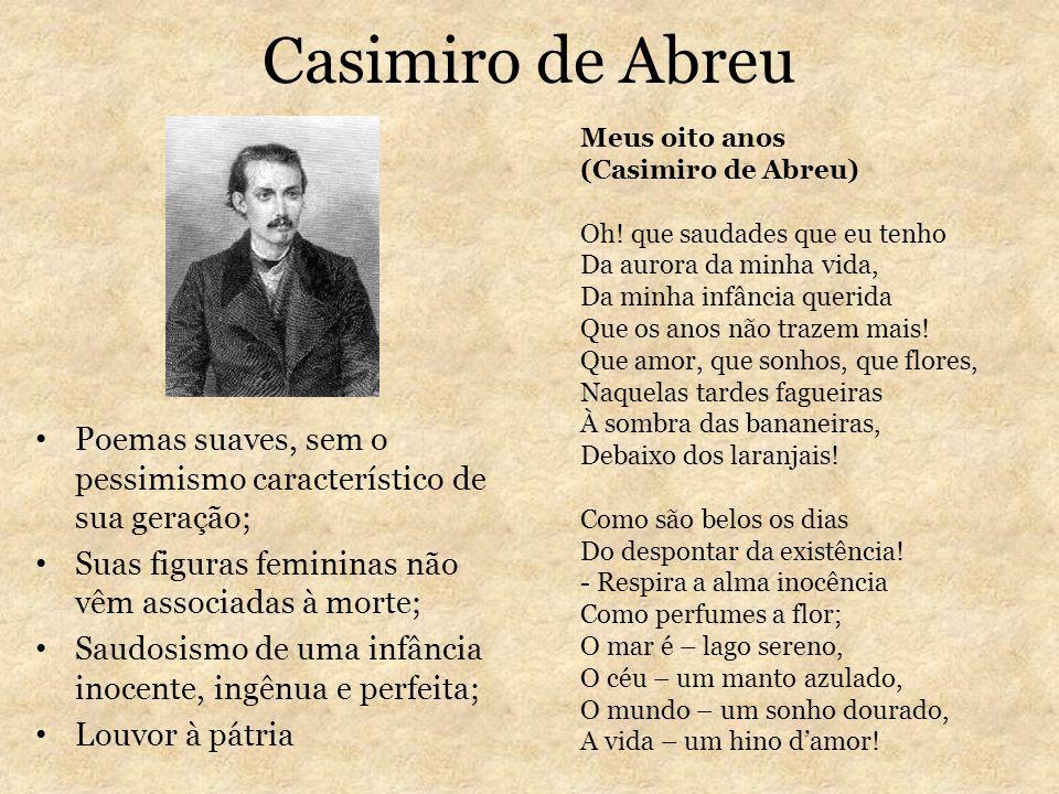 Casimiro de Abreu Poemas suaves, sem o pessimismo característico de sua geração; Suas figuras femininas não vêm associadas à morte; Saudosismo de uma