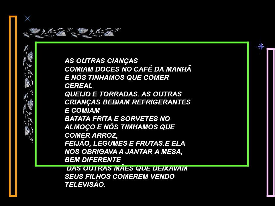 AS OUTRAS CIANÇAS COMIAM DOCES NO CAFÉ DA MANHÃ E NÓS TINHAMOS QUE COMER CEREAL QUEIJO E TORRADAS.