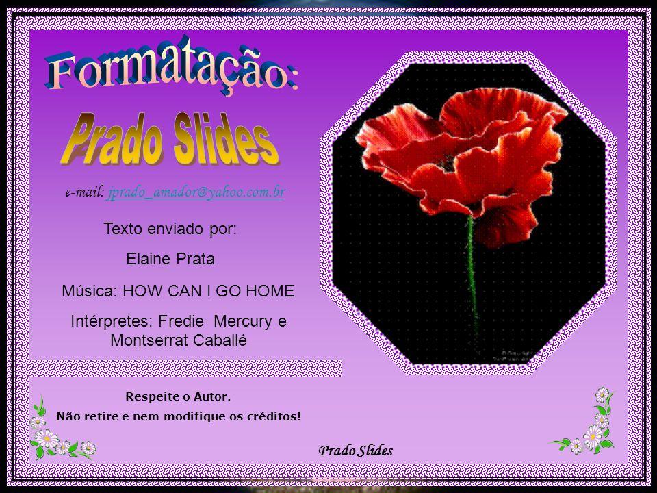 Prado Slides e-mail: jprado_amador@yahoo.com.br Música: HOW CAN I GO HOME Intérpretes: Fredie Mercury e Montserrat Caballé Respeite o Autor.