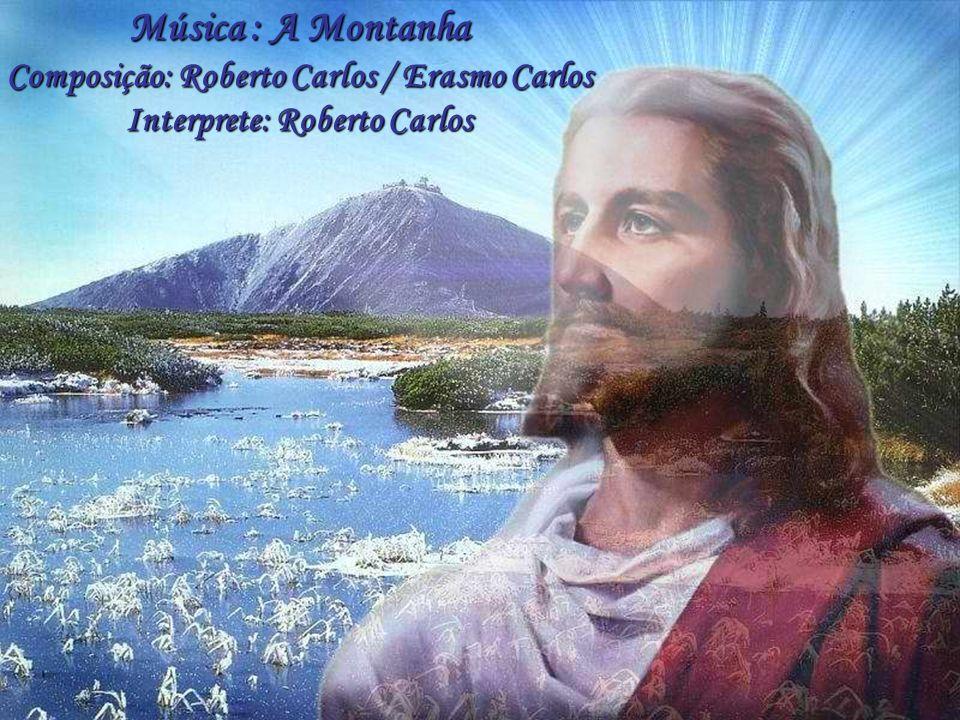 Música : A Montanha Composição: Roberto Carlos / Erasmo Carlos Interprete: Roberto Carlos