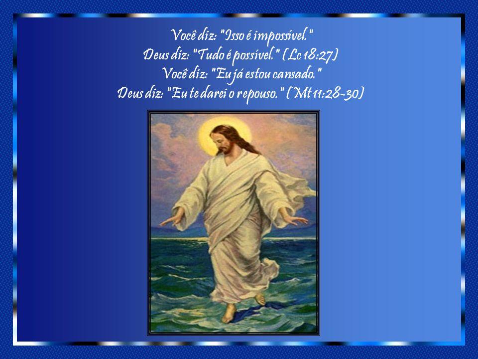 Você diz: Isso é impossível. Deus diz: Tudo é possível. (Lc 18:27) Você diz: Eu já estou cansado. Deus diz: Eu te darei o repouso. (Mt 11:28-30)