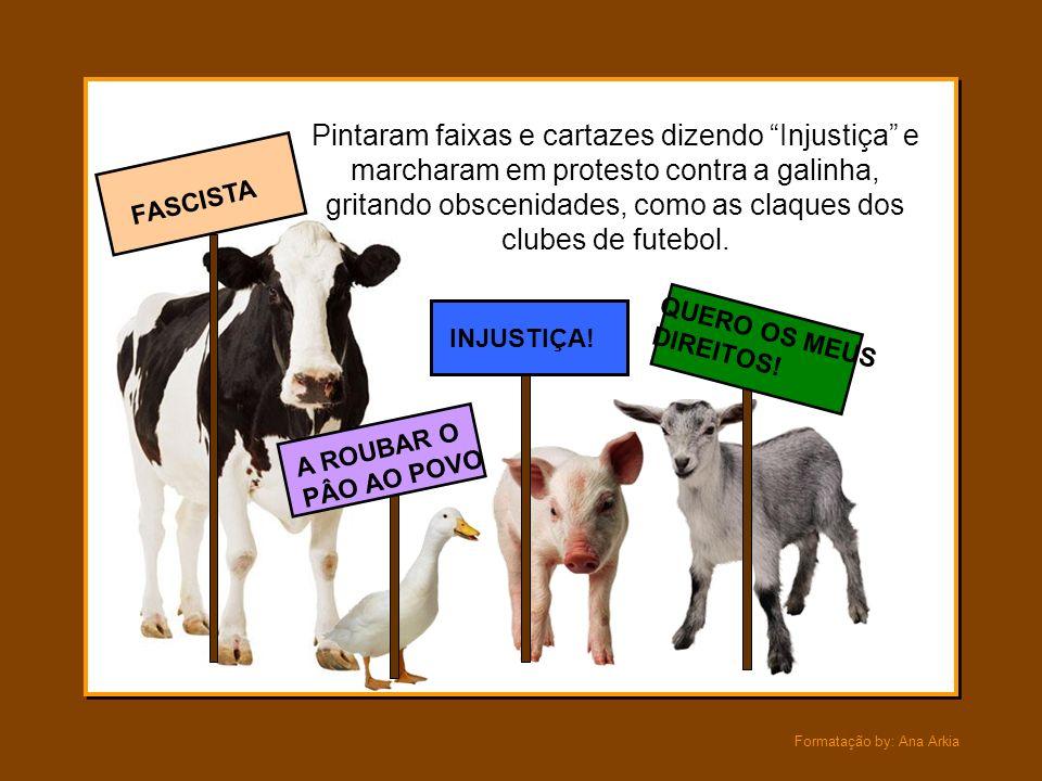 Formatação by: Ana Arkia Lucros excessivos, sua agiota! - gritou a vaca. O porco grunhiu: - A Paz, o Pão, Educação, são para todos! Direitos do Povo!
