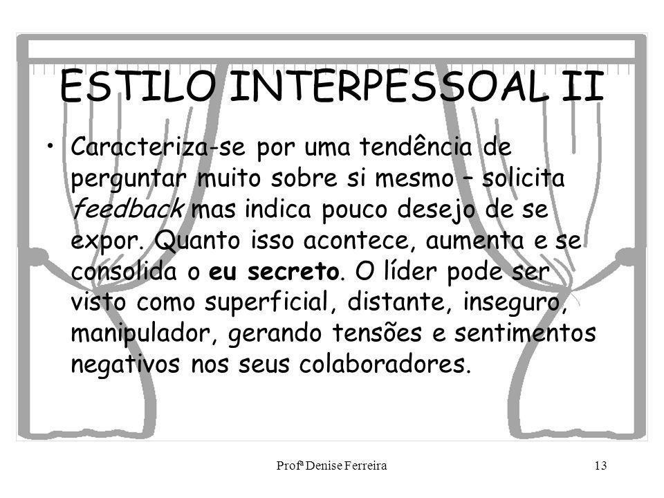 Profª Denise Ferreira13 ESTILO INTERPESSOAL II Caracteriza-se por uma tendência de perguntar muito sobre si mesmo – solicita feedback mas indica pouco
