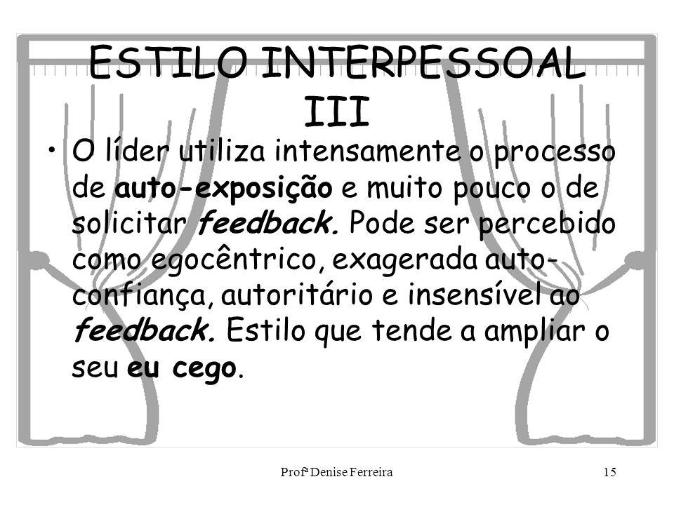 Profª Denise Ferreira15 ESTILO INTERPESSOAL III O líder utiliza intensamente o processo de auto-exposição e muito pouco o de solicitar feedback. Pode