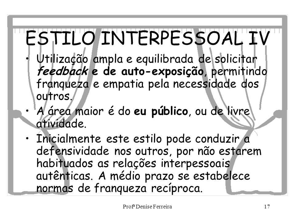 Profª Denise Ferreira17 ESTILO INTERPESSOAL IV Utilização ampla e equilibrada de solicitar feedback e de auto-exposição, permitindo franqueza e empati