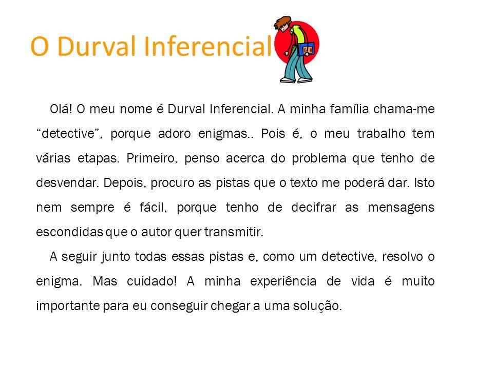 O Durval Inferencial Olá! O meu nome é Durval Inferencial. A minha família chama-me detective, porque adoro enigmas.. Pois é, o meu trabalho tem vária
