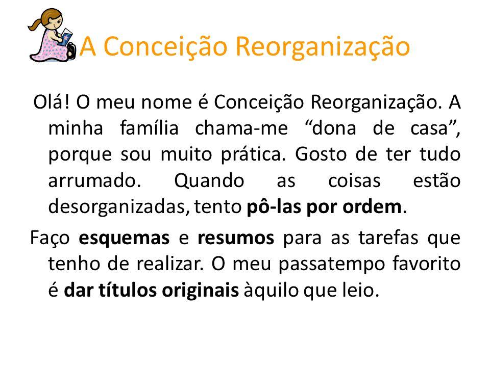 Olá! O meu nome é Conceição Reorganização. A minha família chama-me dona de casa, porque sou muito prática. Gosto de ter tudo arrumado. Quando as cois