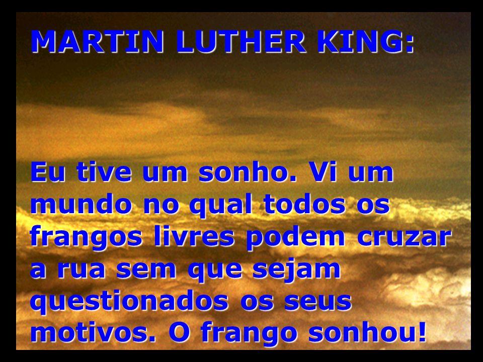 MARTIN LUTHER KING: Eu tive um sonho. Vi um mundo no qual todos os frangos livres podem cruzar a rua sem que sejam questionados os seus motivos. O fra