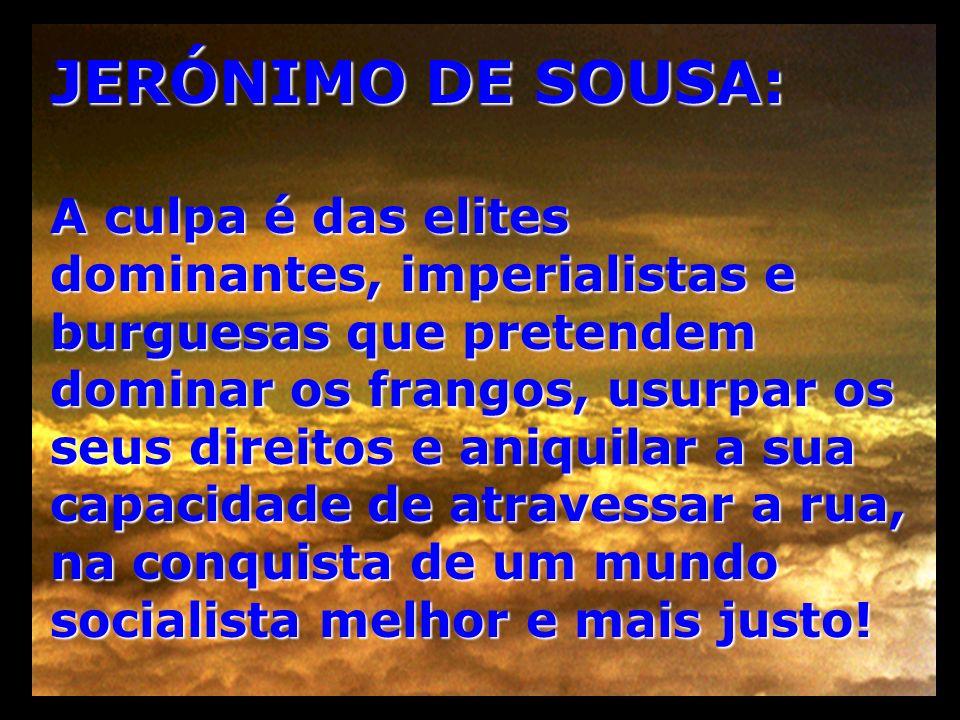 JERÓNIMO DE SOUSA: A culpa é das elites dominantes, imperialistas e burguesas que pretendem dominar os frangos, usurpar os seus direitos e aniquilar a