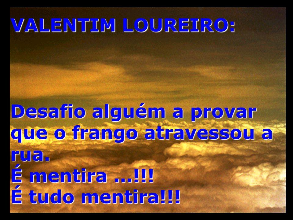 VALENTIM LOUREIRO: Desafio alguém a provar que o frango atravessou a rua. É mentira...!!! É tudo mentira!!!