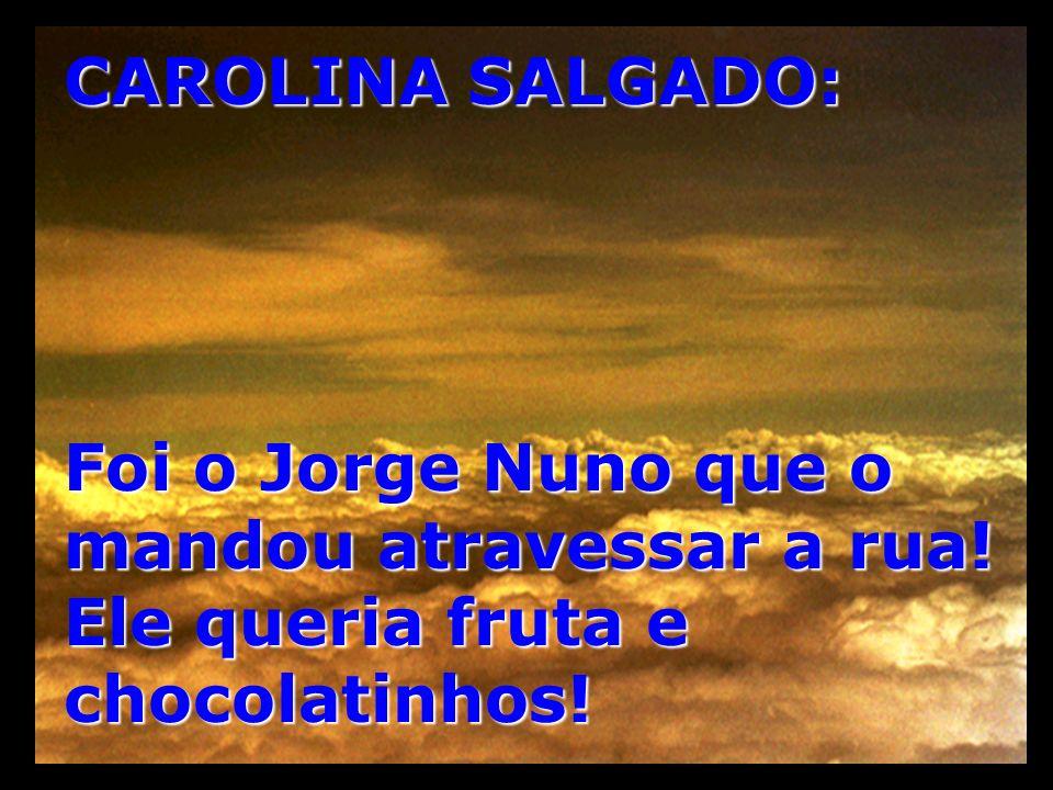 CAROLINA SALGADO: Foi o Jorge Nuno que o mandou atravessar a rua! Ele queria fruta e chocolatinhos!
