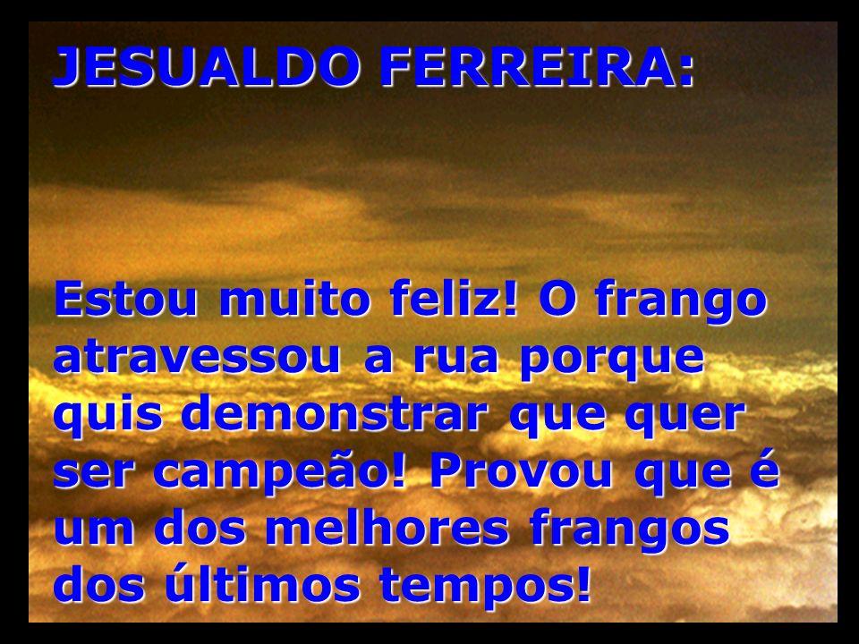 JESUALDO FERREIRA: Estou muito feliz! O frango atravessou a rua porque quis demonstrar que quer ser campeão! Provou que é um dos melhores frangos dos