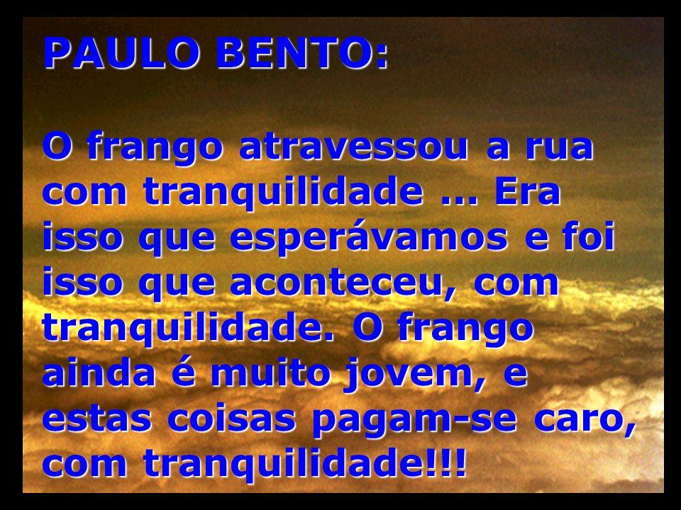 PAULO BENTO: O frango atravessou a rua com tranquilidade... Era isso que esperávamos e foi isso que aconteceu, com tranquilidade. O frango ainda é mui