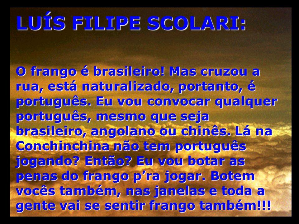 LUÍS FILIPE SCOLARI: O frango é brasileiro! Mas cruzou a rua, está naturalizado, portanto, é português. Eu vou convocar qualquer português, mesmo que