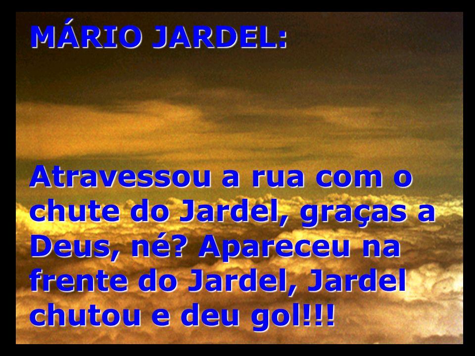 MÁRIO JARDEL: Atravessou a rua com o chute do Jardel, graças a Deus, né? Apareceu na frente do Jardel, Jardel chutou e deu gol!!!