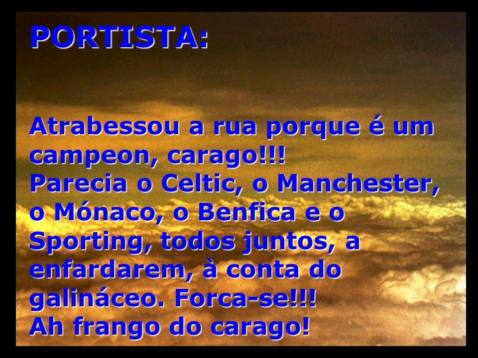 PORTISTA: Atrabessou a rua porque é um campeon, carago!!! Parecia o Celtic, o Manchester, o Mónaco, o Benfica e o Sporting, todos juntos, a enfardarem