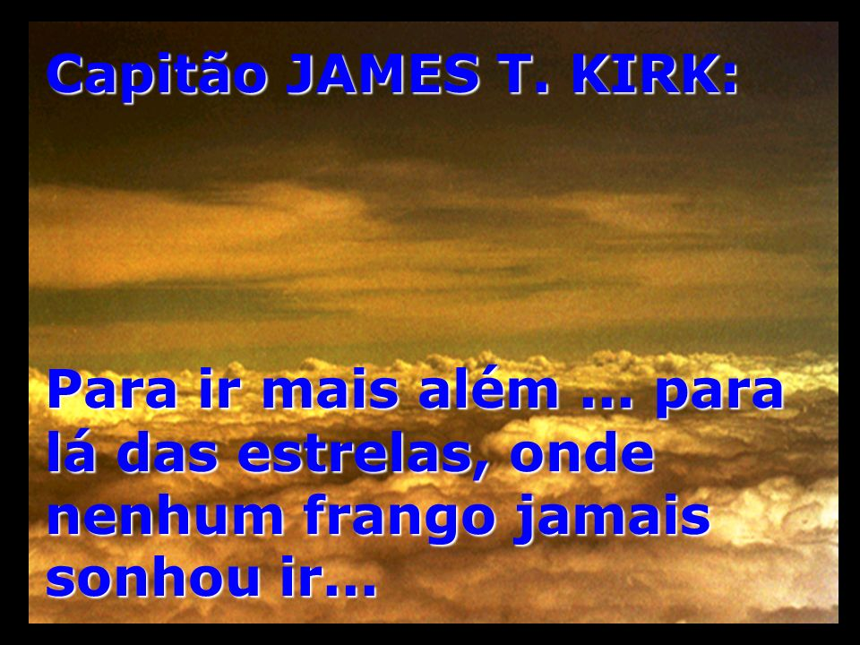 Capitão JAMES T. KIRK: Para ir mais além... para lá das estrelas, onde nenhum frango jamais sonhou ir...