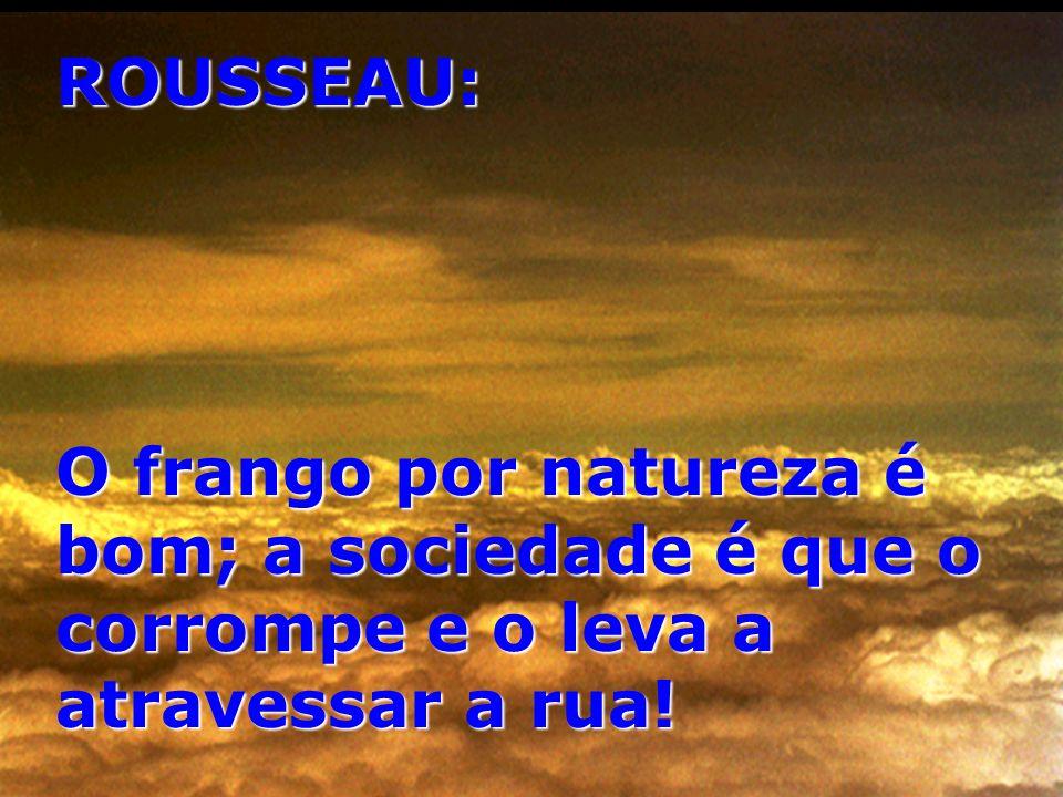 ROUSSEAU: O frango por natureza é bom; a sociedade é que o corrompe e o leva a atravessar a rua!