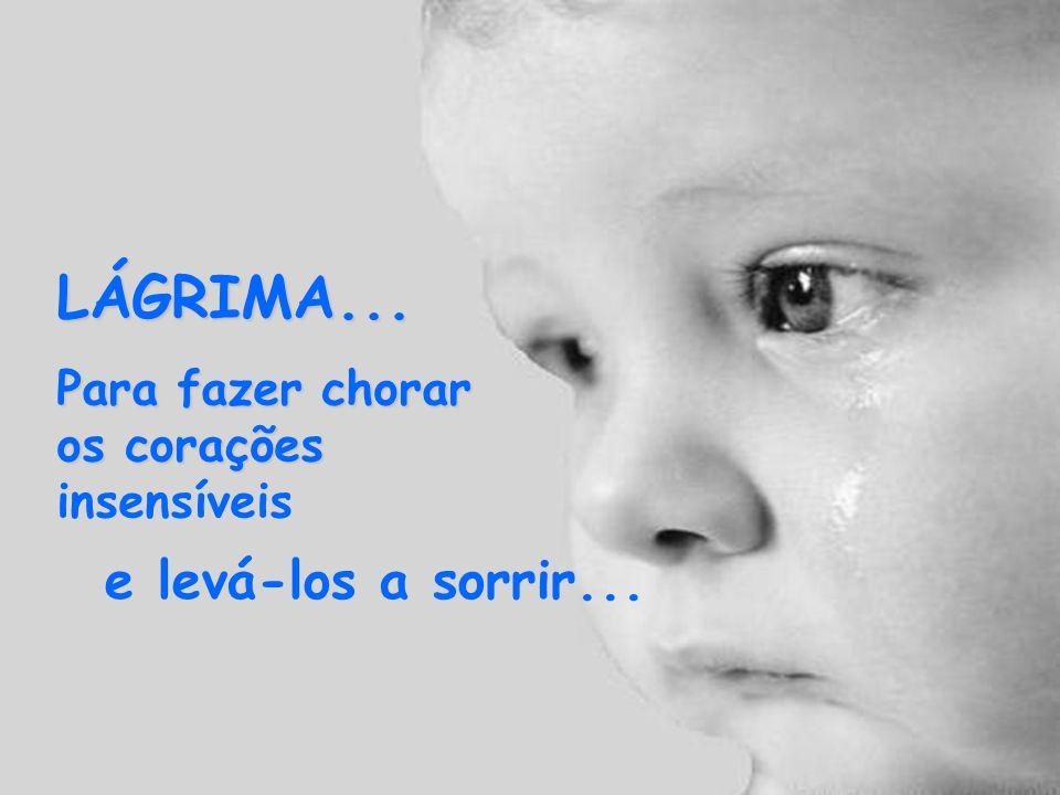 LÁGRIMA... Para fazer chorar os corações insensíveis e levá-los a sorrir...