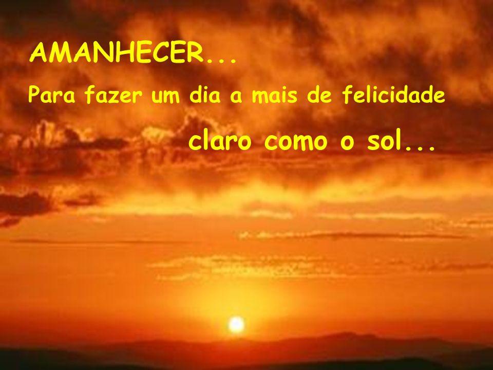 AMANHECER... Para fazer um dia a mais de felicidade claro como o sol...
