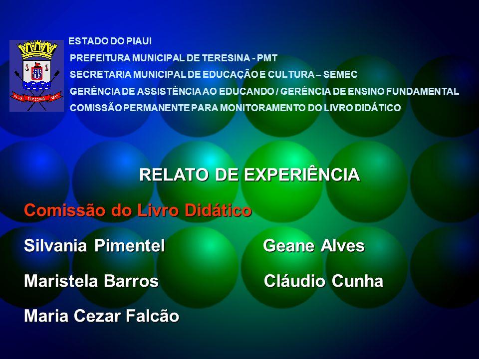 ESTADO DO PIAUI PREFEITURA MUNICIPAL DE TERESINA - PMT SECRETARIA MUNICIPAL DE EDUCAÇÃO E CULTURA – SEMEC GERÊNCIA DE ASSISTÊNCIA AO EDUCANDO / GERÊNCIA DE ENSINO FUNDAMENTAL COMISSÃO PERMANENTE PARA MONITORAMENTO DO LIVRO DIDÁTICO RELATO DE EXPERIÊNCIA Comissão do Livro Didático Silvania Pimentel Geane Alves Maristela Barros Cláudio Cunha Maria Cezar Falcão