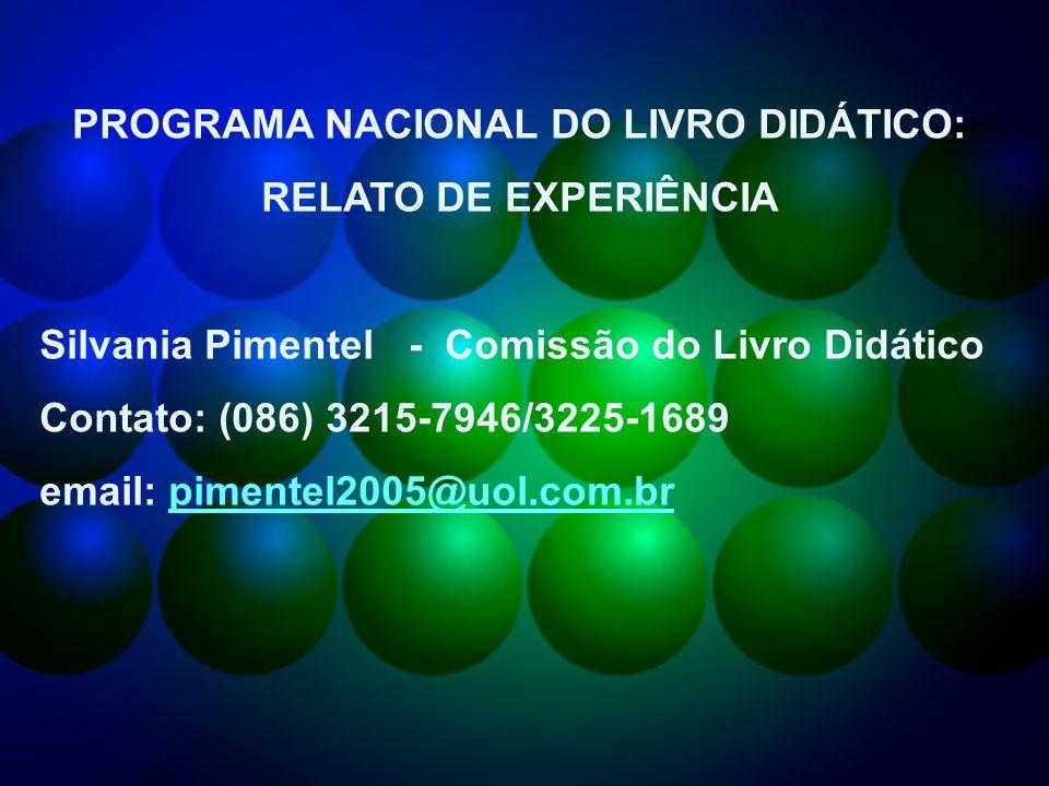 PROGRAMA NACIONAL DO LIVRO DIDÁTICO: RELATO DE EXPERIÊNCIA Silvania Pimentel - Comissão do Livro Didático Contato: (086) 3215-7946/3225-1689 email: pimentel2005@uol.com.brpimentel2005@uol.com.br