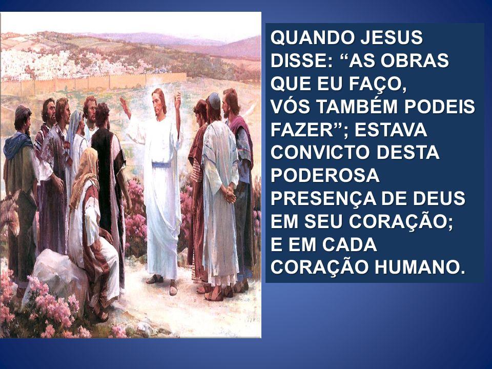 QUANDO JESUS DISSE: AS OBRAS QUE EU FAÇO, VÓS TAMBÉM PODEIS FAZER; ESTAVA CONVICTO DESTA PODEROSA PRESENÇA DE DEUS EM SEU CORAÇÃO; E EM CADA CORAÇÃO H