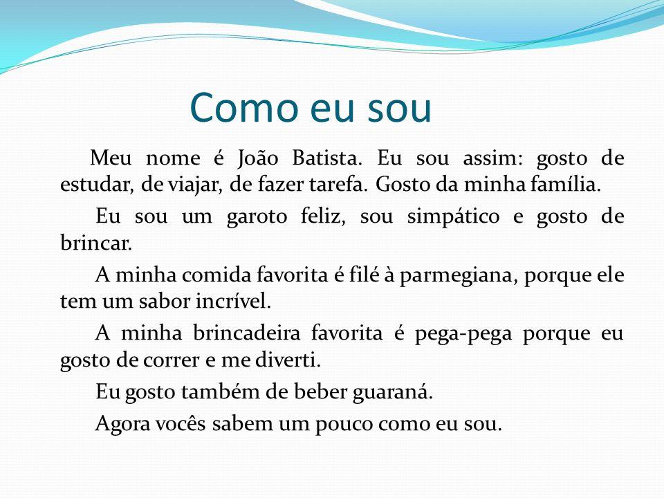 Como eu sou Meu nome é João Batista. Eu sou assim: gosto de estudar, de viajar, de fazer tarefa. Gosto da minha família. Eu sou um garoto feliz, sou s