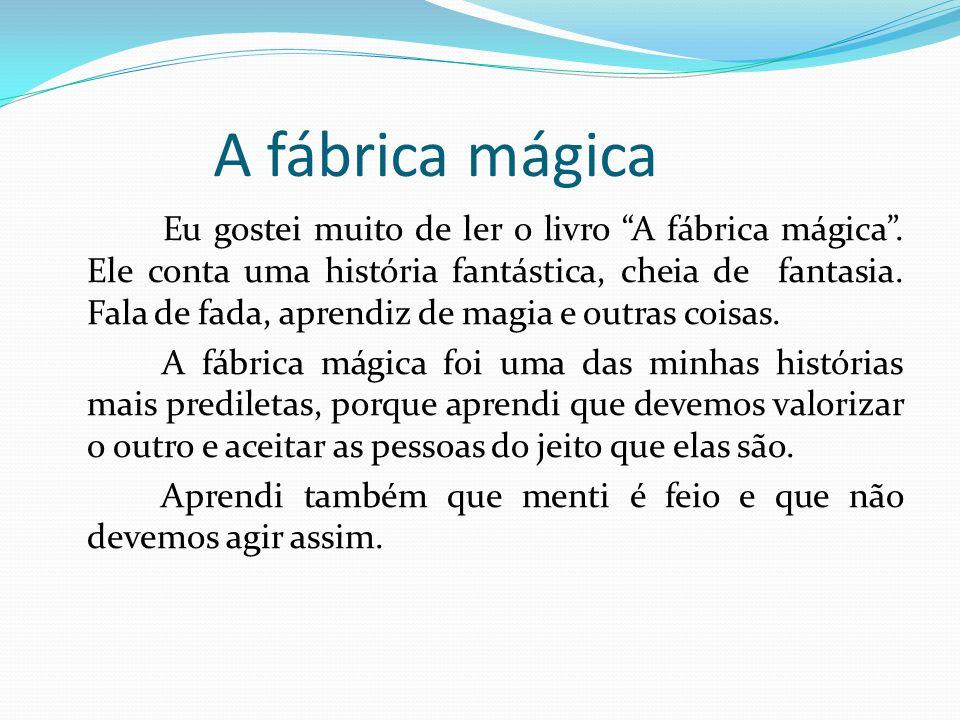 A fábrica mágica Eu gostei muito de ler o livro A fábrica mágica. Ele conta uma história fantástica, cheia de fantasia. Fala de fada, aprendiz de magi
