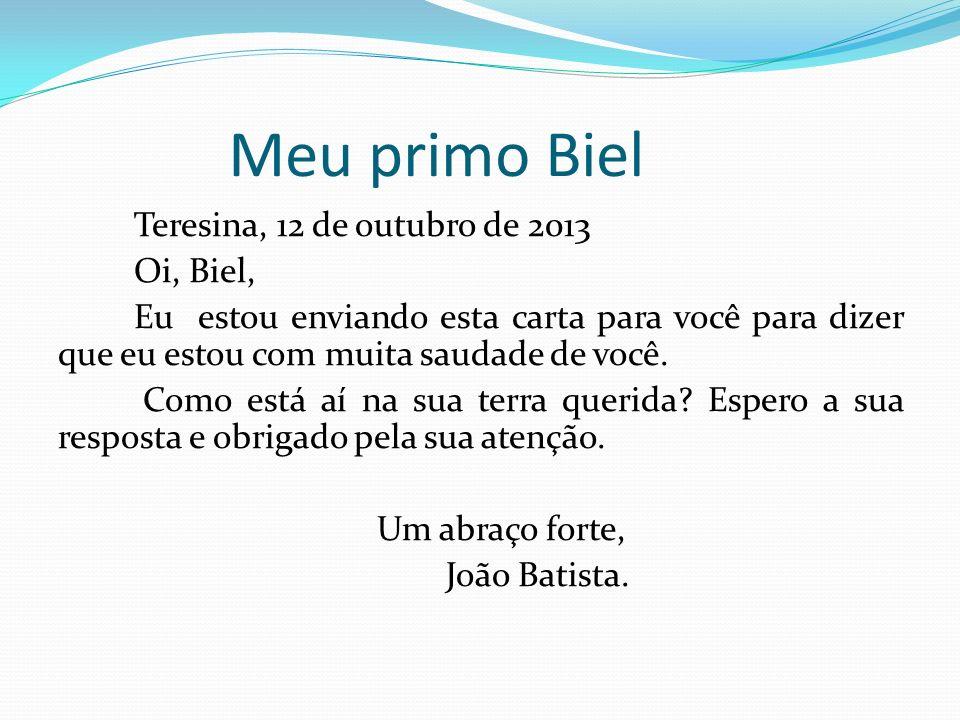 Meu primo Biel Teresina, 12 de outubro de 2013 Oi, Biel, Eu estou enviando esta carta para você para dizer que eu estou com muita saudade de você. Com