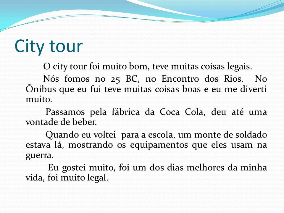 City tour O city tour foi muito bom, teve muitas coisas legais. Nós fomos no 25 BC, no Encontro dos Rios. No Ônibus que eu fui teve muitas coisas boas