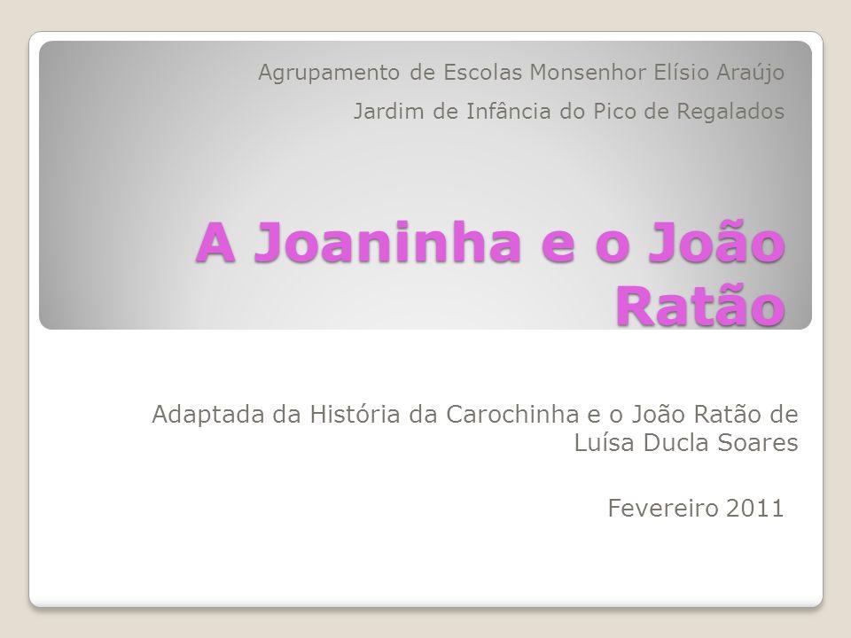 A Joaninha e o João Ratão Adaptada da História da Carochinha e o João Ratão de Luísa Ducla Soares Agrupamento de Escolas Monsenhor Elísio Araújo Jardi