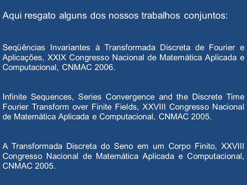 Aqui resgato alguns dos nossos trabalhos conjuntos: Seqüências Invariantes à Transformada Discreta de Fourier e Aplicações, XXIX Congresso Nacional de Matemática Aplicada e Computacional, CNMAC 2006.