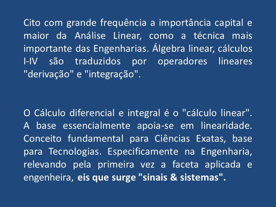 Cito com grande frequência a importância capital e maior da Análise Linear, como a técnica mais importante das Engenharias.