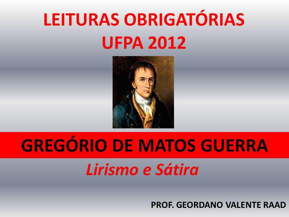 GREGÓRIO DE MATOS GUERRA PROF. GEORDANO VALENTE RAAD LEITURAS OBRIGATÓRIAS UFPA 2012 Lirismo e Sátira