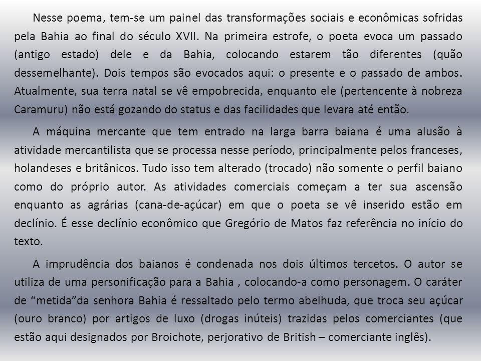 Nesse poema, tem-se um painel das transformações sociais e econômicas sofridas pela Bahia ao final do século XVII. Na primeira estrofe, o poeta evoca