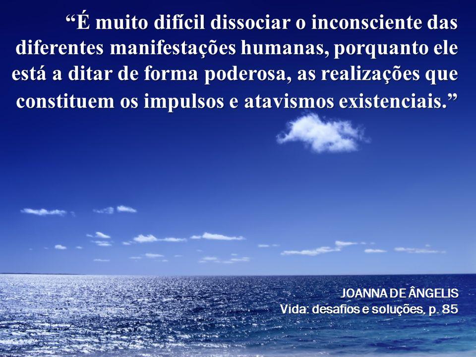 É muito difícil dissociar o inconsciente das diferentes manifestações humanas, porquanto ele está a ditar de forma poderosa, as realizações que consti