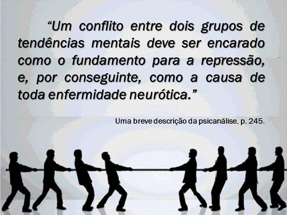 Um conflito entre dois grupos de tendências mentais deve ser encarado como o fundamento para a repressão, e, por conseguinte, como a causa de toda enf