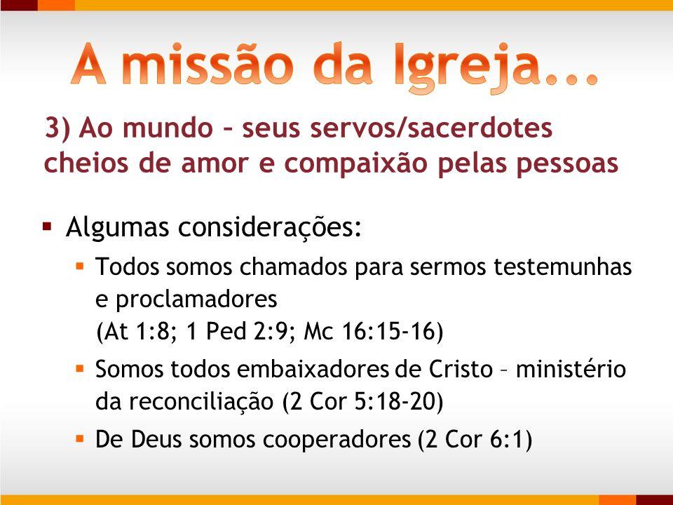 3) Ao mundo – seus servos/sacerdotes cheios de amor e compaixão pelas pessoas Algumas considerações: Todos somos chamados para sermos testemunhas e pr