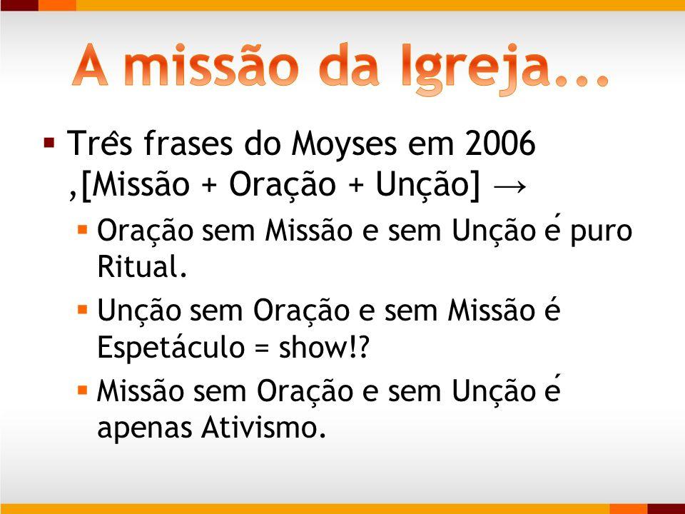 Tre ̂ s frases do Moyses em 2006,[Missão + Oração + Unção] Oração sem Missão e sem Unção e puro Ritual. Unção sem Oração e sem Missão é Espetáculo = s