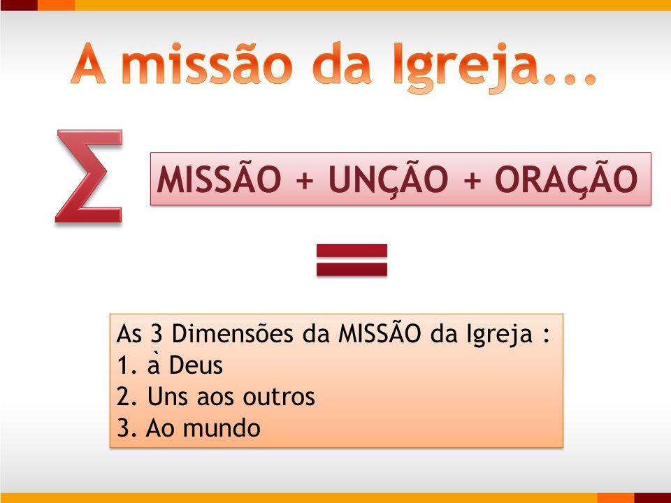 MISSA ̃ O + UNC ̧ A ̃ O + ORAC ̧ A ̃ O As 3 Dimensões da MISSA ̃ O da Igreja : 1. a ̀ Deus 2. Uns aos outros 3. Ao mundo As 3 Dimensões da MISSA ̃ O d