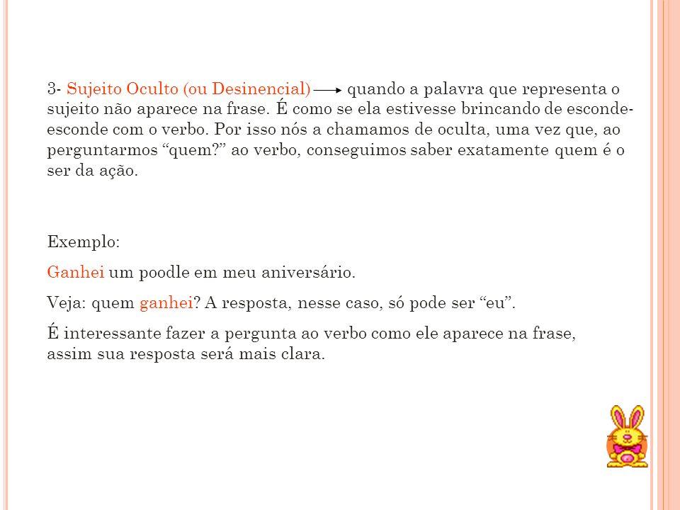 3- Sujeito Oculto (ou Desinencial) quando a palavra que representa o sujeito não aparece na frase.