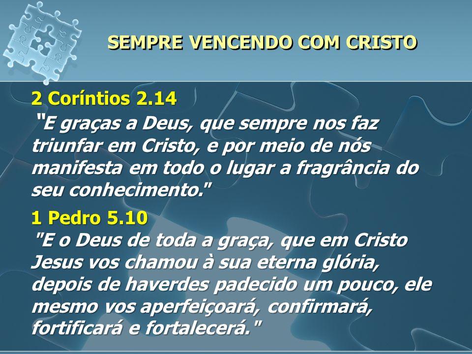 SEMPRE VENCENDO COM CRISTO 2 Coríntios 2.14 E graças a Deus, que sempre nos faz triunfar em Cristo, e por meio de nós manifesta em todo o lugar a frag
