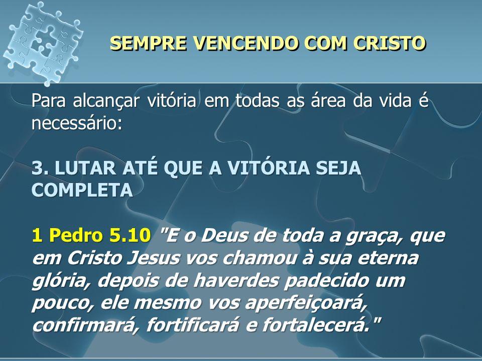 SEMPRE VENCENDO COM CRISTO Para alcançar vitória em todas as área da vida é necessário: 3. LUTAR ATÉ QUE A VITÓRIA SEJA COMPLETA 1 Pedro 5.10